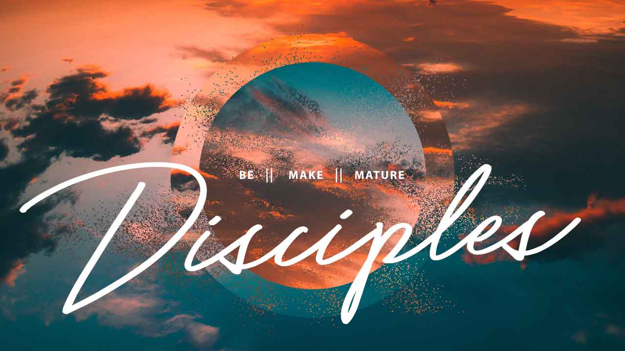 Be || Make || Mature Disciples